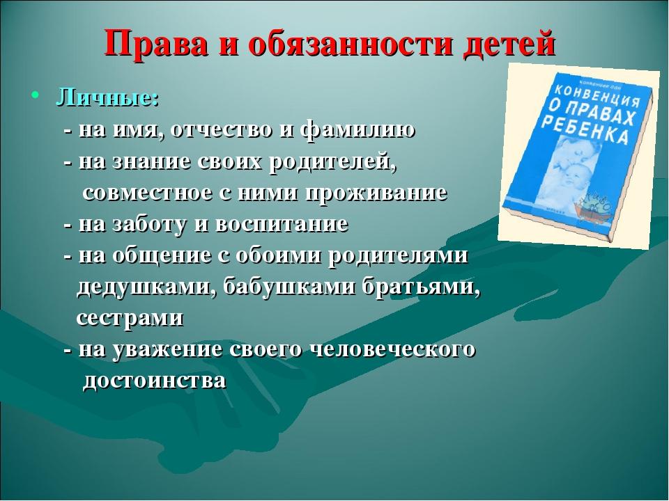 Права и обязанности детей Личные: - на имя, отчество и фамилию - на знание св...