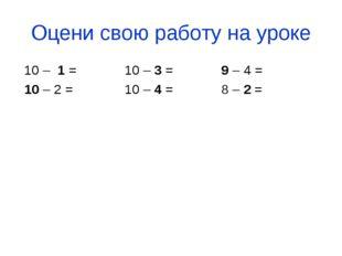 Оцени свою работу на уроке 10 – 1 = 10 – 3 = 9 – 4 = 10 – 2 = 10 – 4 = 8 – 2 =