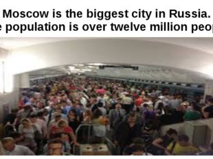 Moscow is the biggest city in Russia. The population is over twelve million p