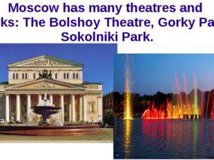 Moscow has many theatres and parks: The Bolshoy Theatre, Gorky Park, Sokolnik