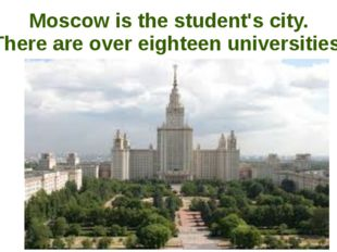 Moscow is the student's city. There are over eighteen universities.