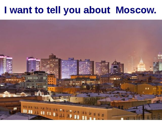 I want to tell you about Moscow.