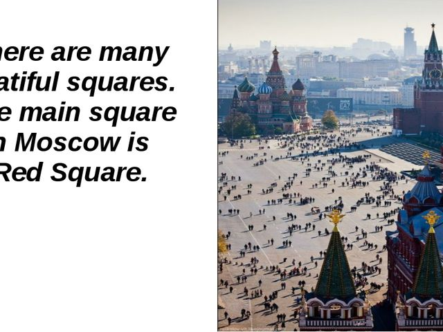 There are many beatiful squares. The main square in Moscow is Red Square.