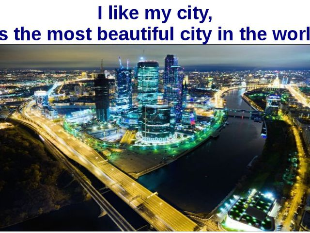 I like my city, it's the most beautiful city in the world!