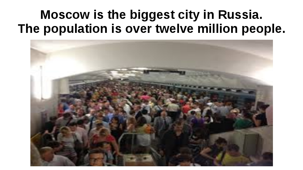 Moscow is the biggest city in Russia. The population is over twelve million p...
