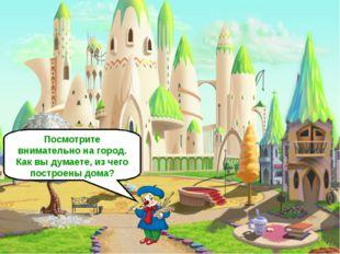 Посмотрите внимательно на город. Как вы думаете, из чего построены дома?