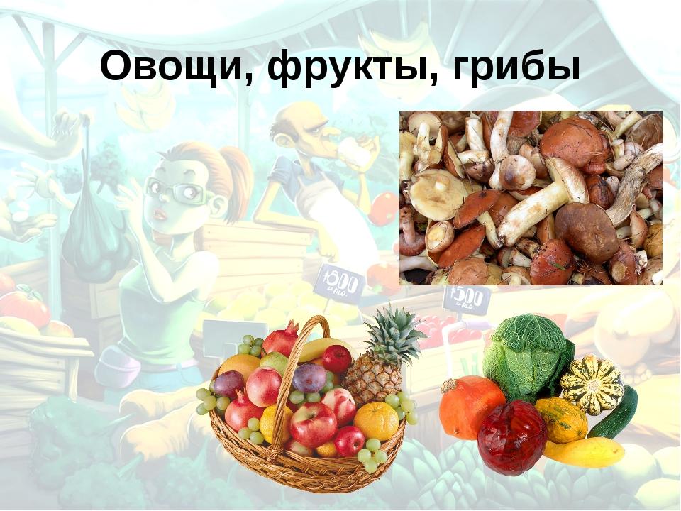Овощи, фрукты, грибы