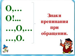 О,… О!... …,О,… …,О. Знаки препинания при обращении.