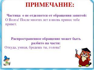 ПРИМЕЧАНИЕ: Частица о не отделяется от обращения запятой: О Волга! После мног