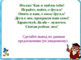 Москва! Как я люблю тебя! Играйте, пойте, о друзья! Опять я ваш, о юные друзь