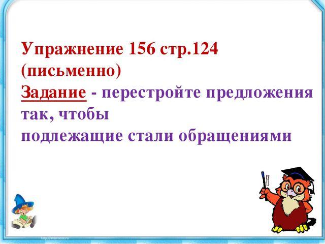 Упражнение 156 стр.124 (письменно) Задание - перестройте предложения так, что...