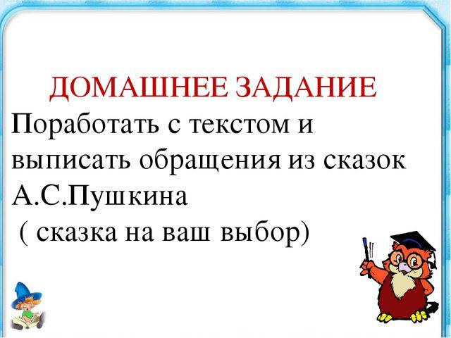 ДОМАШНЕЕ ЗАДАНИЕ Поработать с текстом и выписать обращения из сказок А.С.Пуш...