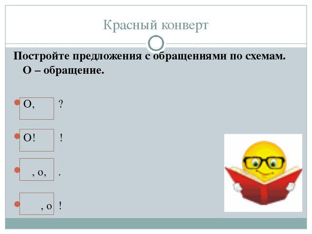 Красный конверт Постройте предложения с обращениями по схемам. О – обращение....