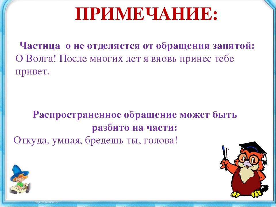 ПРИМЕЧАНИЕ: Частица о не отделяется от обращения запятой: О Волга! После мног...