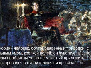 Печорин - человек, богато одаренный природой, с сильным умом, крепкой волей;