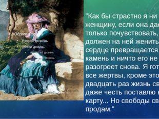 """""""Как бы страстно я ни любил женщину, если она даст мне только почувствовать,"""