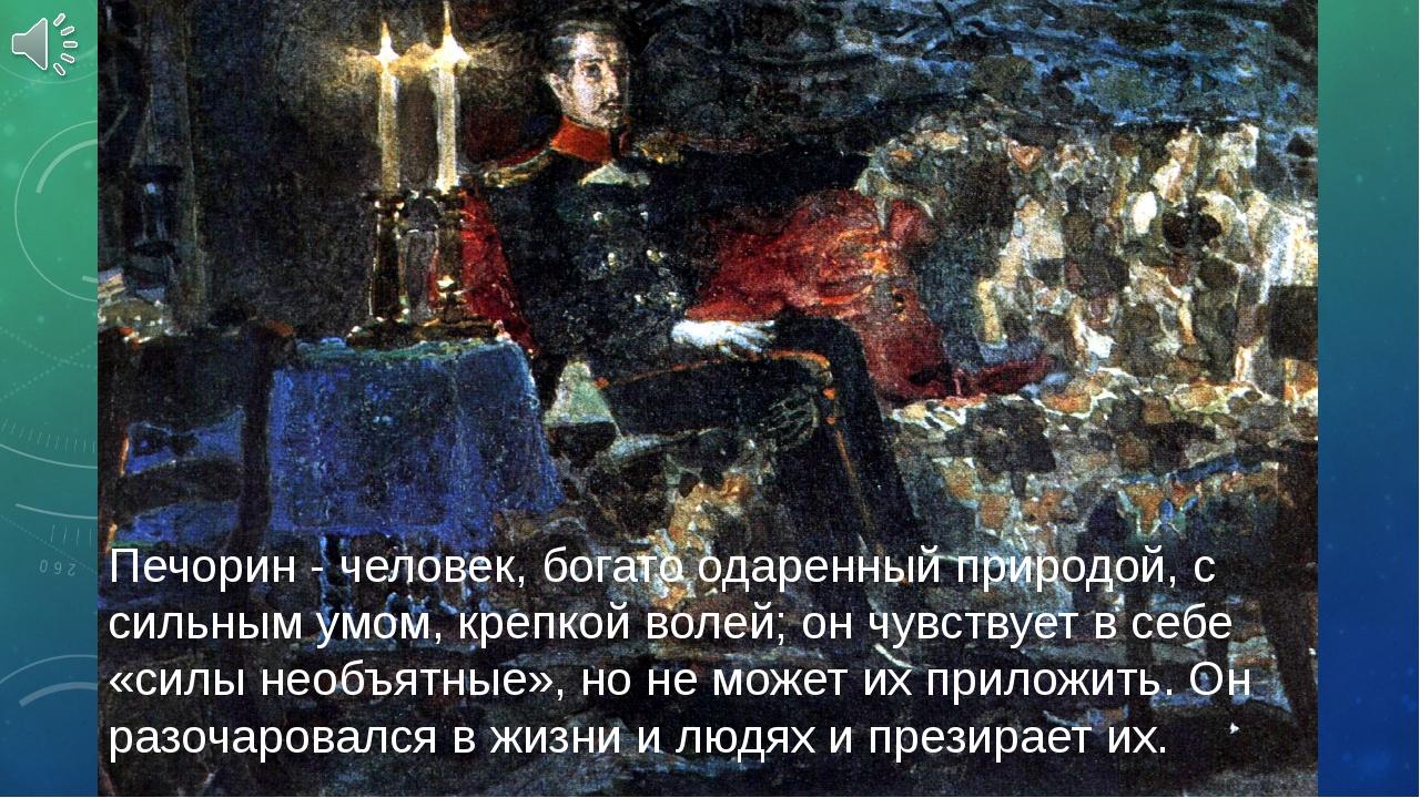 Печорин - человек, богато одаренный природой, с сильным умом, крепкой волей;...