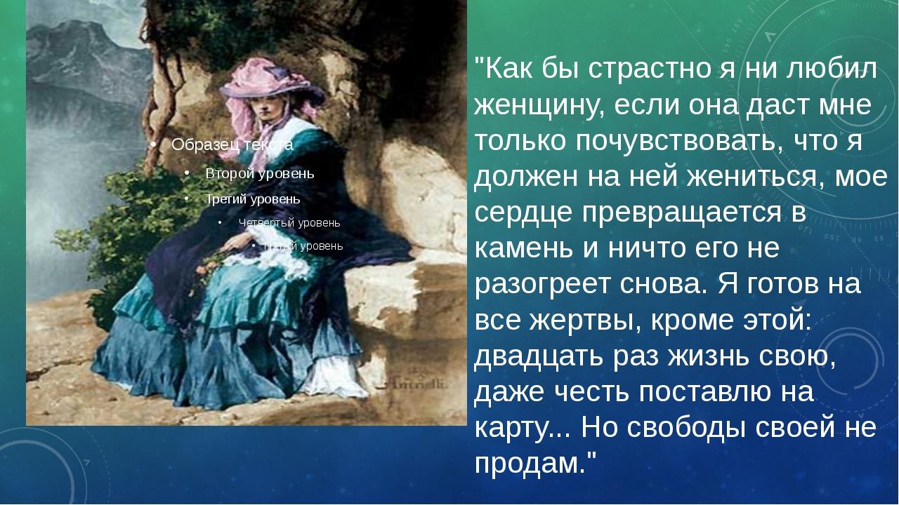 """""""Как бы страстно я ни любил женщину, если она даст мне только почувствовать,..."""