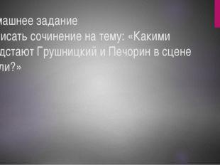 Домашнее задание Написать сочинение на тему: «Какими предстают Грушницкий и П