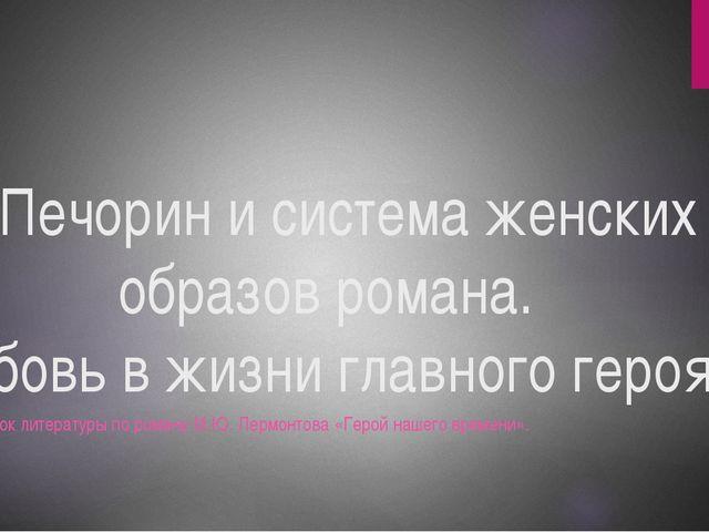 «Печорин и система женских образов романа. Любовь в жизни главного героя». Ур...