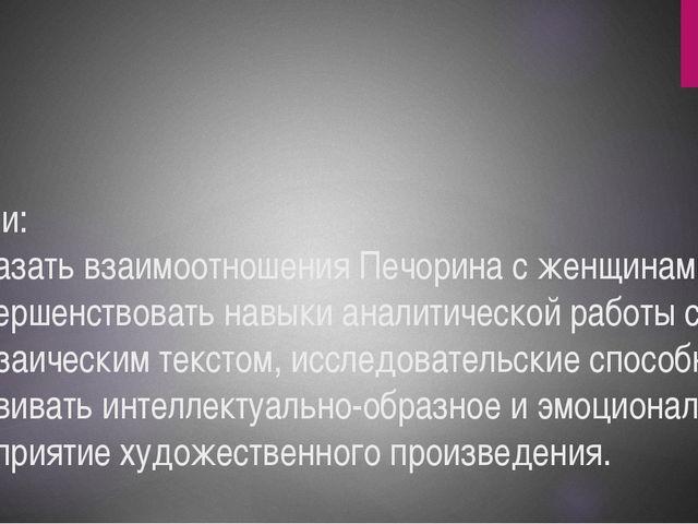 Цели: показать взаимоотношения Печорина с женщинами; совершенствовать навыки...