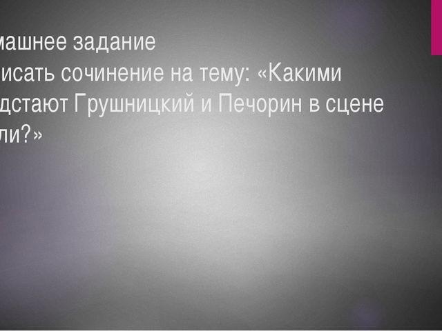 Домашнее задание Написать сочинение на тему: «Какими предстают Грушницкий и П...