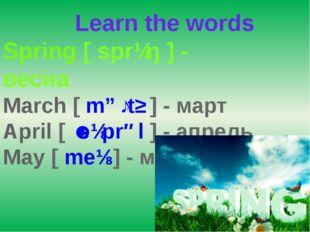 Learn the words Spring [sprɪŋ] - весна March [mɑːtʃ] - март April [ˈeɪpr