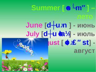 Summer [ˈsʌmə] – лето June [dʒuːn] - июнь July [dʒuˈlaɪ] - июль August [ˈɔːɡ