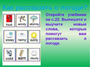 Как рассказать о погоде? Откройте учебники на с.22. Выпишите и выучите новые