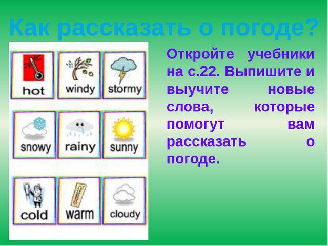 Как рассказать о погоде? Откройте учебники на с.22. Выпишите и выучите новые...