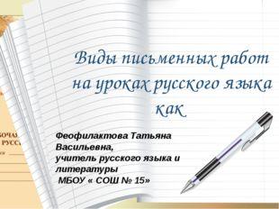 Виды письменных работ на уроках русского языка как Феофилактова Татьяна Васил