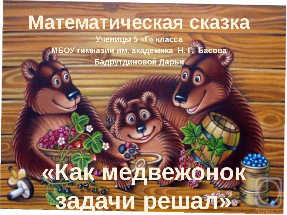 «Как медвежонок задачи решал» Математическая сказка Ученицы 5 «Г» класса МБОУ...