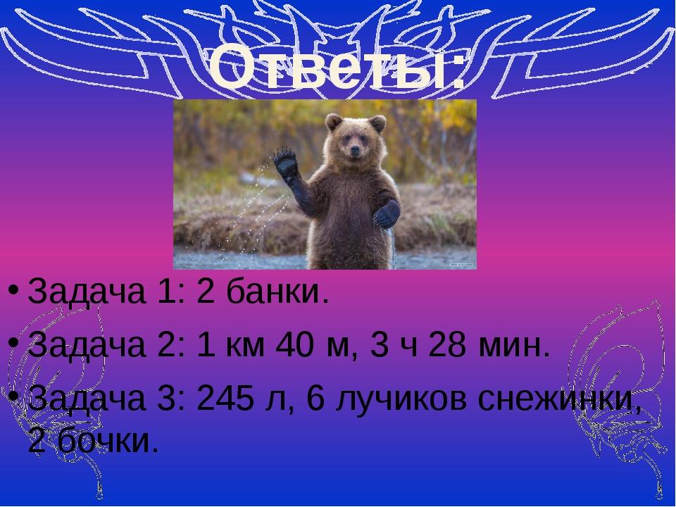 Ответы: Задача 1: 2 банки. Задача 2: 1 км 40 м, 3 ч 28 мин. Задача 3: 245 л,...