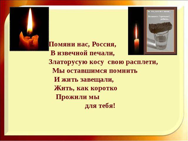 Помяни нас, Россия, В извечной печали, Златорусую косу свою расплети, Мы ост...