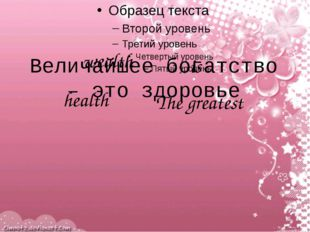 The greatest wealth is health Величайшее богатство – это здоровье