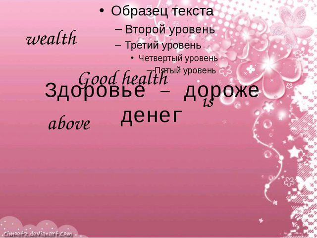wealth Good health is above Здоровье – дороже денег