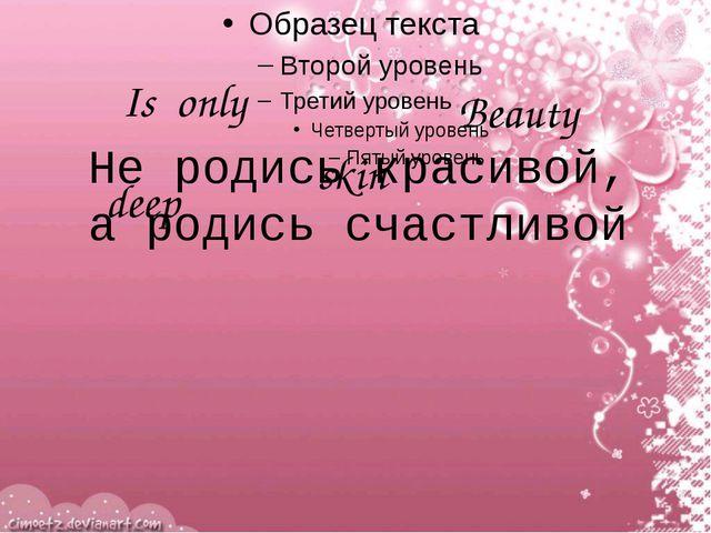 Beauty Is only deep skin Не родись красивой, а родись счастливой