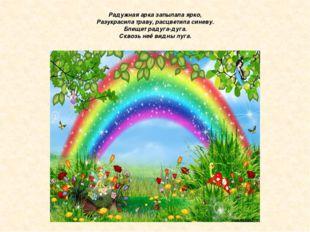 Радужная арка запылала ярко, Разукрасила траву, расцветила синеву. Блещет рад