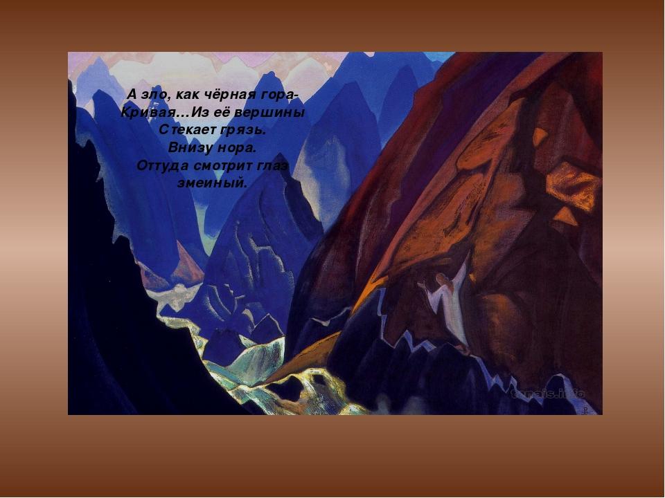 А зло, как чёрная гора- Кривая…Из её вершины Стекает грязь. Внизу нора. Оттуд...