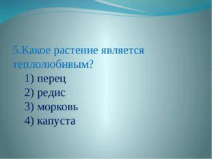 5.Какое растение является теплолюбивым? 1) перец 2) редис 3) морковь 4) капу