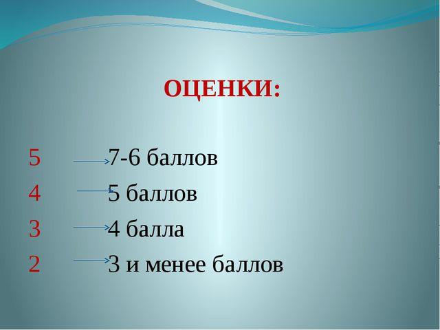 ОЦЕНКИ: 5 7-6 баллов 4 5 баллов 3 4 балла 2 3 и менее баллов