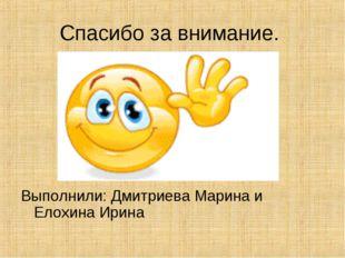 Спасибо за внимание. Выполнили: Дмитриева Марина и Елохина Ирина