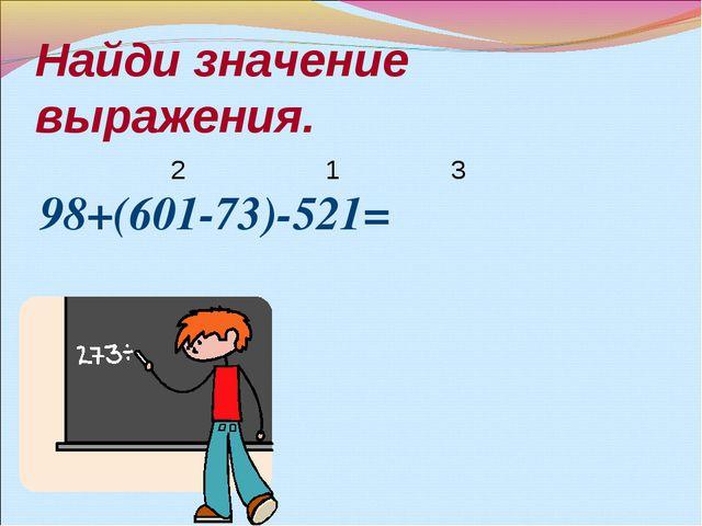 Найди значение выражения. 98+(601-73)-521= 1 2 3