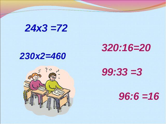 24х3 =72 230х2=460 320:16=20 99:33 =3 96:6 =16