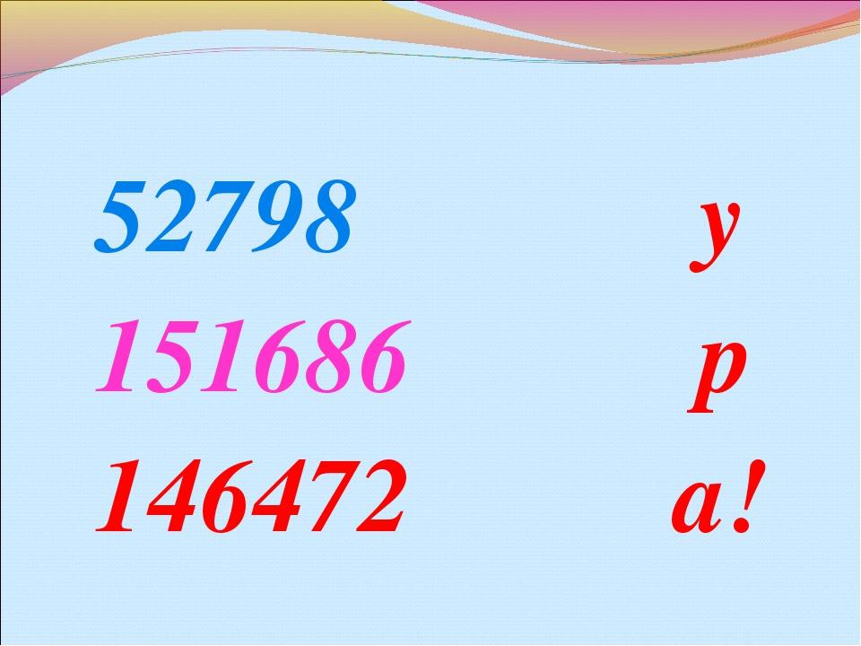 52798 у 151686 р 146472 а!