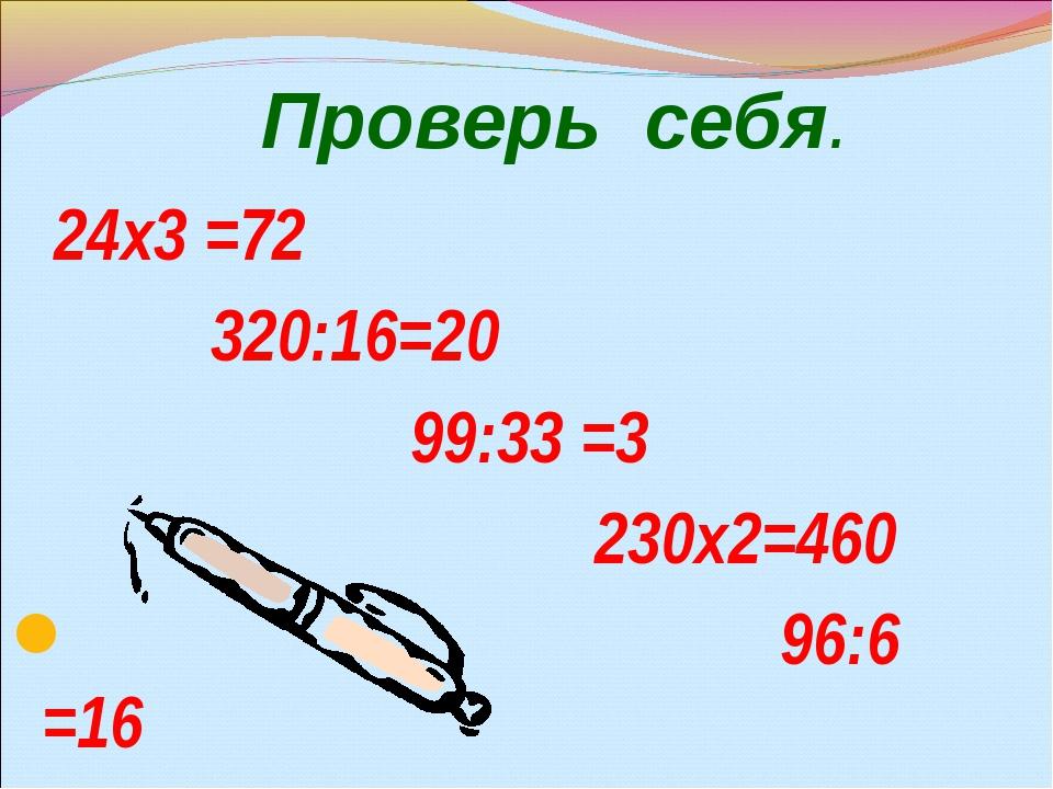 24х3 =72 320:16=20 99:33 =3 230х2=460 96:6 =16 Проверь себя.