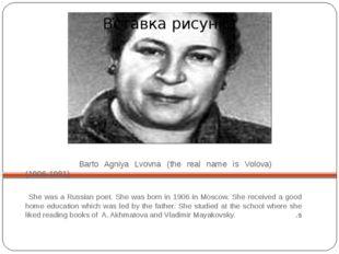 Barto Agniya Lvovna (the real name is Volova) (1906-1981) She was a Russian
