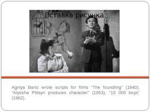 "Agniya Barto wrote scripts for films ""The foundling"" (1940), ""Alyosha Ptitsy"
