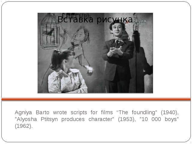"Agniya Barto wrote scripts for films ""The foundling"" (1940), ""Alyosha Ptitsy..."