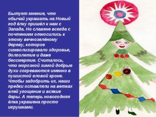 Бытует мнение, что обычай украшать на Новый год ёлку пришёл к нам с Запада. Н